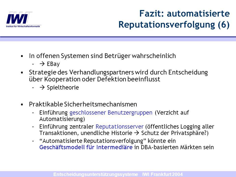 Entscheidungsunterstützungssysteme IWI Frankfurt 2004 Fazit: automatisierte Reputationsverfolgung (6) In offenen Systemen sind Betrüger wahrscheinlich