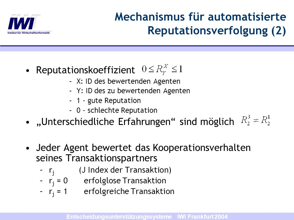 Entscheidungsunterstützungssysteme IWI Frankfurt 2004 Mechanismus für automatisierte Reputationsverfolgung (2) Reputationskoeffizient –X: ID des bewer