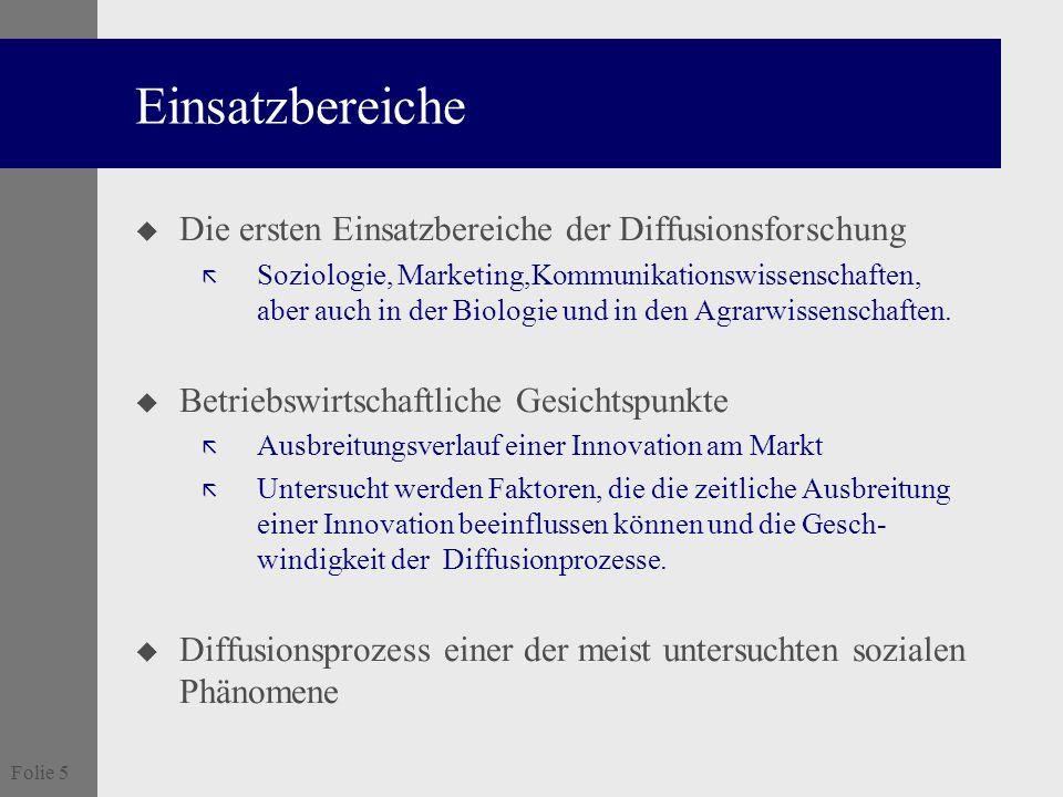 Folie 5 Einsatzbereiche u Die ersten Einsatzbereiche der Diffusionsforschung ã Soziologie, Marketing,Kommunikationswissenschaften, aber auch in der Bi
