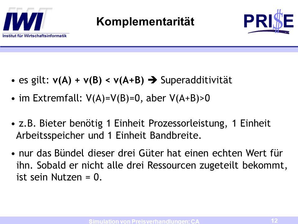 12 Simulation von Preisverhandlungen: CA Komplementarität es gilt: v(A) + v(B) < v(A+B) Superadditivität im Extremfall: V(A)=V(B)=0, aber V(A+B)>0 z.B