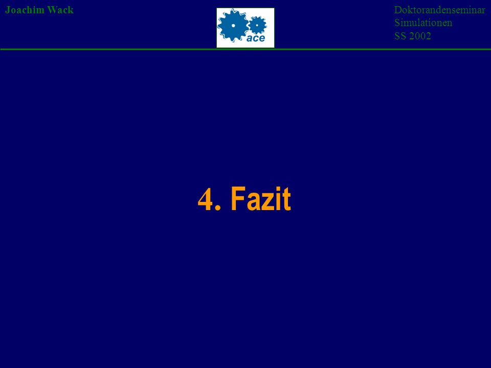 Joachim WackDoktorandenseminar Simulationen SS 2002 4. Fazit