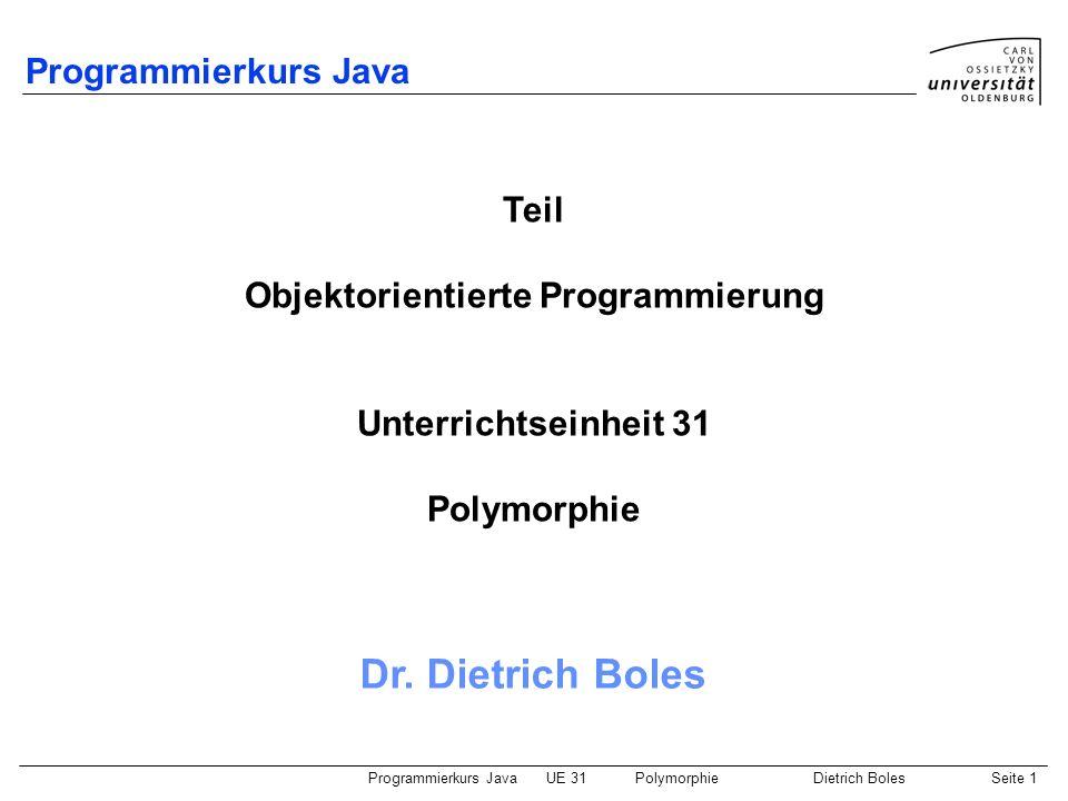 Programmierkurs JavaUE 31PolymorphieDietrich BolesSeite 12 Beispiel Stack (4) class Akte { int nummer; Akte(int n) { this.nummer = n; } void print() { IO.println(this.nummer); } } class Verwaltung { public static void main(String[] args) { Stack haufen = new Stack(8); while (!haufen.isFull()){ haufen.push(new Akte(IO.readInt( Zahl: ))); } while (!haufen.isEmpty()) { Akte akte = (Akte)haufen.pop(); akte.print(); }