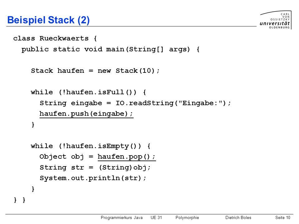 Programmierkurs JavaUE 31PolymorphieDietrich BolesSeite 10 Beispiel Stack (2) class Rueckwaerts { public static void main(String[] args) { Stack haufe