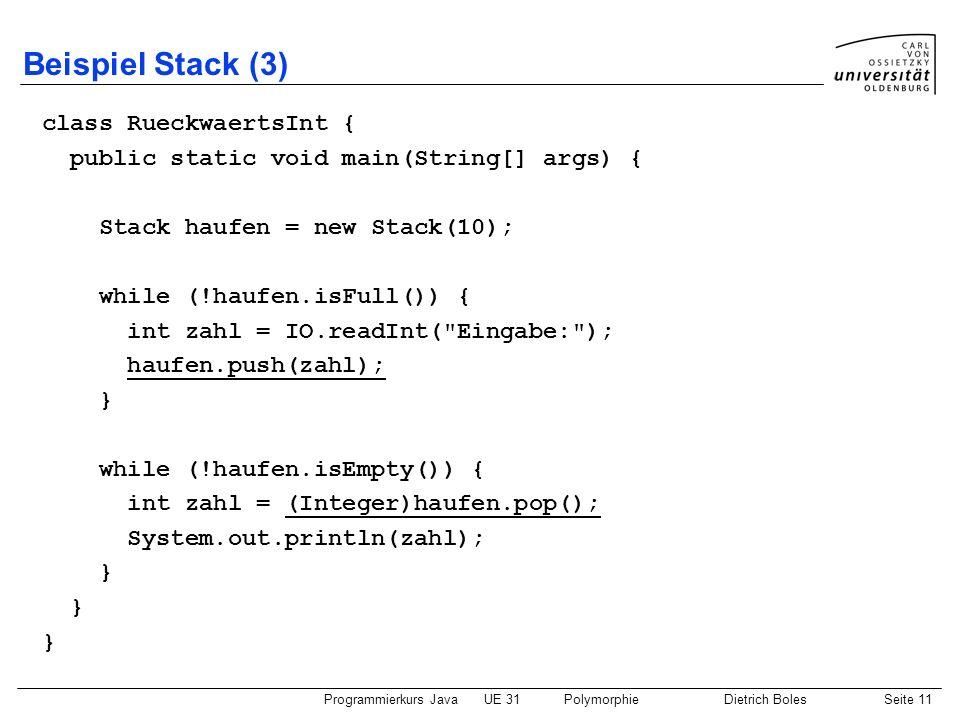 Programmierkurs JavaUE 31PolymorphieDietrich BolesSeite 11 Beispiel Stack (3) class RueckwaertsInt { public static void main(String[] args) { Stack ha