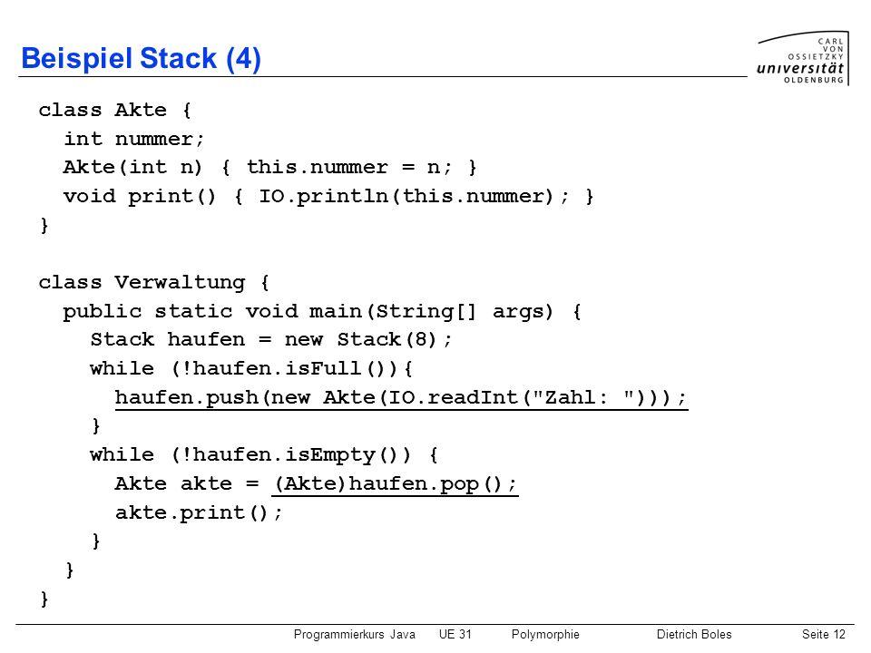 Programmierkurs JavaUE 31PolymorphieDietrich BolesSeite 12 Beispiel Stack (4) class Akte { int nummer; Akte(int n) { this.nummer = n; } void print() {