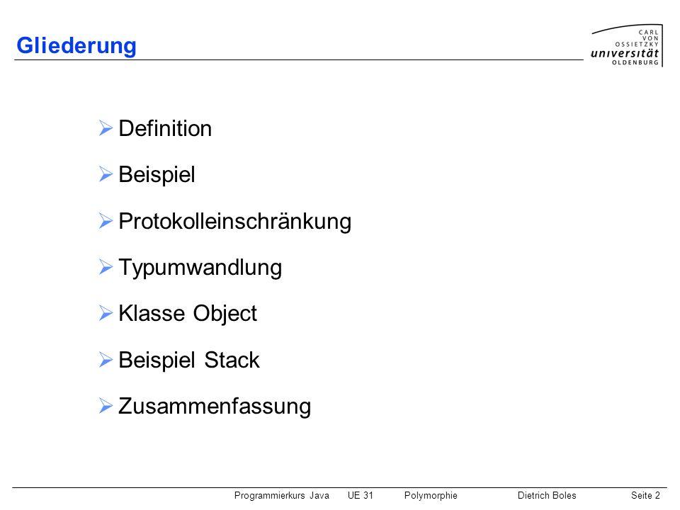 Programmierkurs JavaUE 31PolymorphieDietrich BolesSeite 3 Definition Polymorphie: Fähigkeit einer Objektvariablen vom Typ T 1, auf Objekte von Klassen eines anderen Typs T 2 verweisen zu können in Java: T 2 muss Unterklasse von T 1 sein Protokoll ist auf das Protokoll von T 1 eingeschränkt Hintergrund: Protokoll von T 1 ist echte Teilmenge von Protokoll von T 2 Relevanz: Compilierzeit