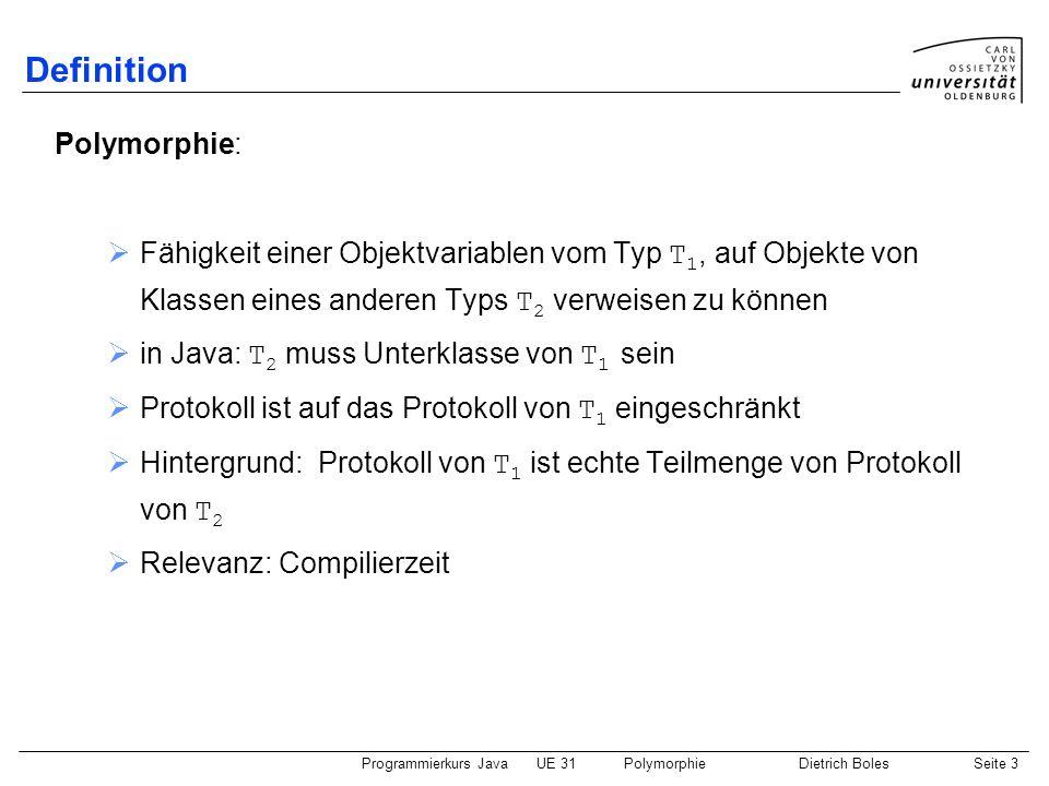Programmierkurs JavaUE 31PolymorphieDietrich BolesSeite 3 Definition Polymorphie: Fähigkeit einer Objektvariablen vom Typ T 1, auf Objekte von Klassen