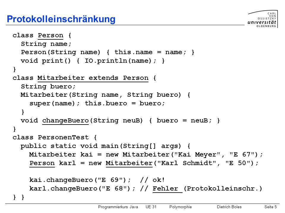 Programmierkurs JavaUE 31PolymorphieDietrich BolesSeite 6 Typumwandlung Typumwandlung (Typ-Cast) von Oberklasse auf Unterklasse explizit möglich (allerdings u.U.
