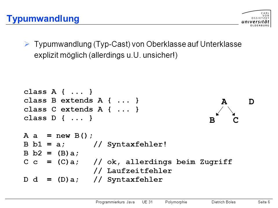 Programmierkurs JavaUE 31PolymorphieDietrich BolesSeite 6 Typumwandlung Typumwandlung (Typ-Cast) von Oberklasse auf Unterklasse explizit möglich (alle
