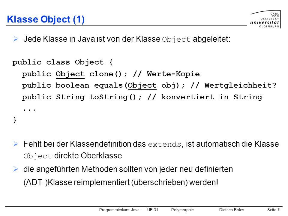 Programmierkurs JavaUE 31PolymorphieDietrich BolesSeite 8 Klasse Object (2) // ADT-Klasse: public class Int extends Object { private int value; public Int(int v) { this.value = v; } public Int(Int obj) { this.value = obj.value; } public Object clone() { return new Int(this); // auch hier Polymorphie } public boolean equals(Object obj) { return this.value == ((Int)obj).value; } public String toString() { return String.valueOf(this.value); }...