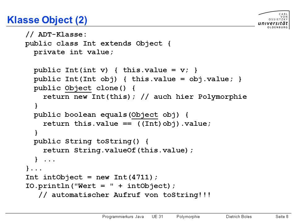 Programmierkurs JavaUE 31PolymorphieDietrich BolesSeite 9 Beispiel Stack (1) Vorteil der Polymorphie: Wiederverwendbarkeit class Stack { Object[] store; // zum Speichern von Daten int current; // aktueller Index Stack(int size) { store = new Object[size]; current = -1; } boolean isFull() { return current == (store.length-1); } boolean isEmpty() { return this.current == -1; } void push(Object value) { this.store[++this.current] = value; } Object pop() { return this.store[this.current--]; } }