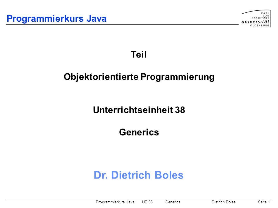 Programmierkurs JavaUE 38GenericsDietrich BolesSeite 22 Arrays mit parametrisierten Klassen (1) Motivationsproblem: Klasse für Getränke-spezifische Getränkekästen Problem: Arrays mit parametrisierten Klassen sind nicht erlaubt Lösung: class BottleBox { private Object[] bottles; private int count = 0; public BottleBox(int number) { // this.bottles = new T[number]; nicht erlaubt this.bottles = new Object[number]; } public void add(Bottle bottle) { this.bottles[this.count] = bottle; this.count++; } public Bottle getBottle(int index) { return (Bottle )this.bottles[index]; } Internes sicheres (!) Cast