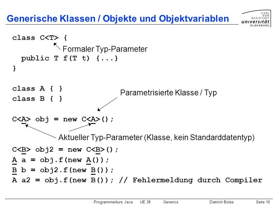 Programmierkurs JavaUE 38GenericsDietrich BolesSeite 10 Generische Klassen / Objekte und Objektvariablen class C { public T f(T t) {...} } class A { }