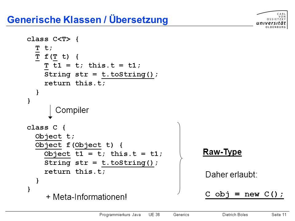 Programmierkurs JavaUE 38GenericsDietrich BolesSeite 11 Generische Klassen / Übersetzung class C { T t; T f(T t) { T t1 = t; this.t = t1; String str =