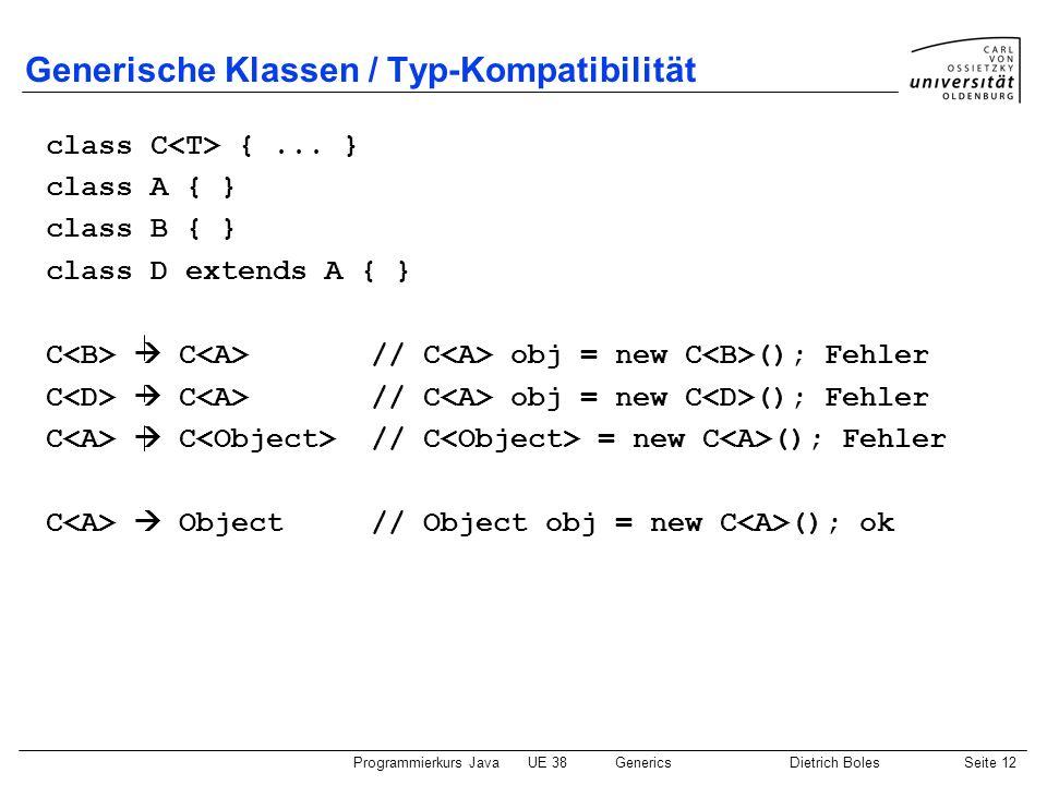 Programmierkurs JavaUE 38GenericsDietrich BolesSeite 12 Generische Klassen / Typ-Kompatibilität class C {... } class A { } class B { } class D extends