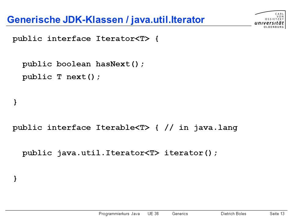 Programmierkurs JavaUE 38GenericsDietrich BolesSeite 13 Generische JDK-Klassen / java.util.Iterator public interface Iterator { public boolean hasNext