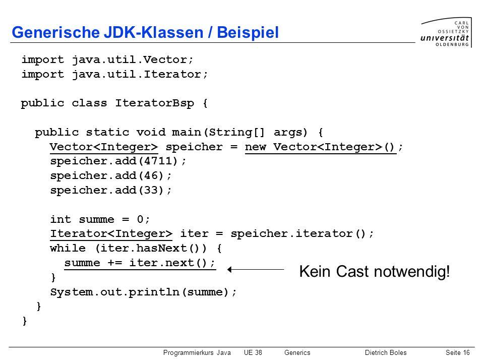 Programmierkurs JavaUE 38GenericsDietrich BolesSeite 16 Generische JDK-Klassen / Beispiel import java.util.Vector; import java.util.Iterator; public c