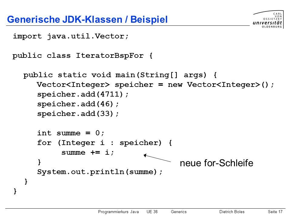 Programmierkurs JavaUE 38GenericsDietrich BolesSeite 17 Generische JDK-Klassen / Beispiel import java.util.Vector; public class IteratorBspFor { publi