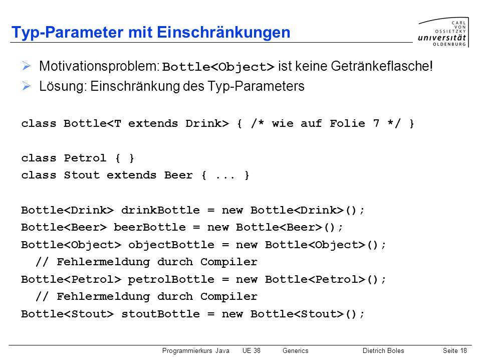 Programmierkurs JavaUE 38GenericsDietrich BolesSeite 18 Typ-Parameter mit Einschränkungen Motivationsproblem: Bottle ist keine Getränkeflasche! Lösung