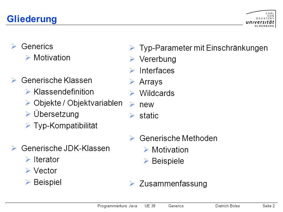 Programmierkurs JavaUE 38GenericsDietrich BolesSeite 2 Gliederung Generics Motivation Generische Klassen Klassendefinition Objekte / Objektvariablen Ü