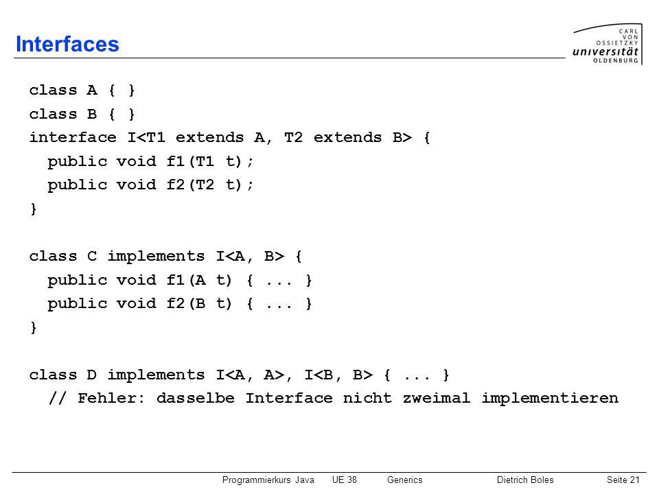 Programmierkurs JavaUE 38GenericsDietrich BolesSeite 21 Interfaces class A { } class B { } interface I { public void f1(T1 t); public void f2(T2 t); }