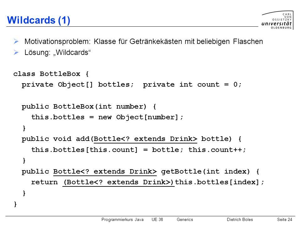Programmierkurs JavaUE 38GenericsDietrich BolesSeite 24 Wildcards (1) Motivationsproblem: Klasse für Getränkekästen mit beliebigen Flaschen Lösung: Wi