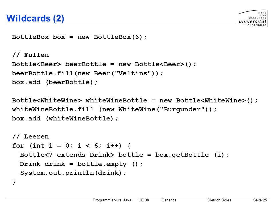 Programmierkurs JavaUE 38GenericsDietrich BolesSeite 25 Wildcards (2) BottleBox box = new BottleBox(6); // Füllen Bottle beerBottle = new Bottle (); b