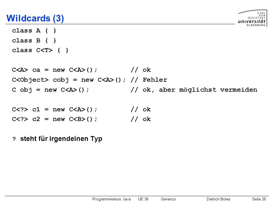 Programmierkurs JavaUE 38GenericsDietrich BolesSeite 26 Wildcards (3) class A { } class B { } class C { } C ca = new C (); // ok C cobj = new C (); //