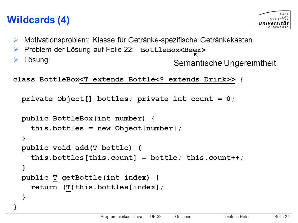 Programmierkurs JavaUE 38GenericsDietrich BolesSeite 27 Wildcards (4) Motivationsproblem: Klasse für Getränke-spezifische Getränkekästen Problem der L