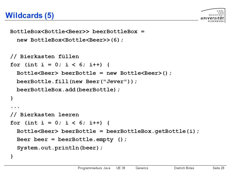 Programmierkurs JavaUE 38GenericsDietrich BolesSeite 28 Wildcards (5) BottleBox > beerBottleBox = new BottleBox >(6); // Bierkasten füllen for (int i