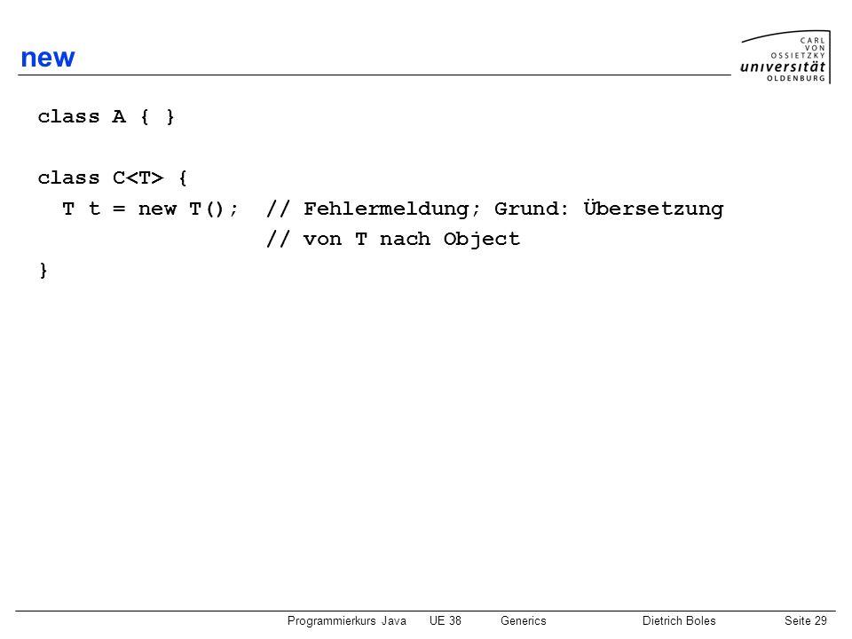 Programmierkurs JavaUE 38GenericsDietrich BolesSeite 29 new class A { } class C { T t = new T(); // Fehlermeldung; Grund: Übersetzung // von T nach Ob