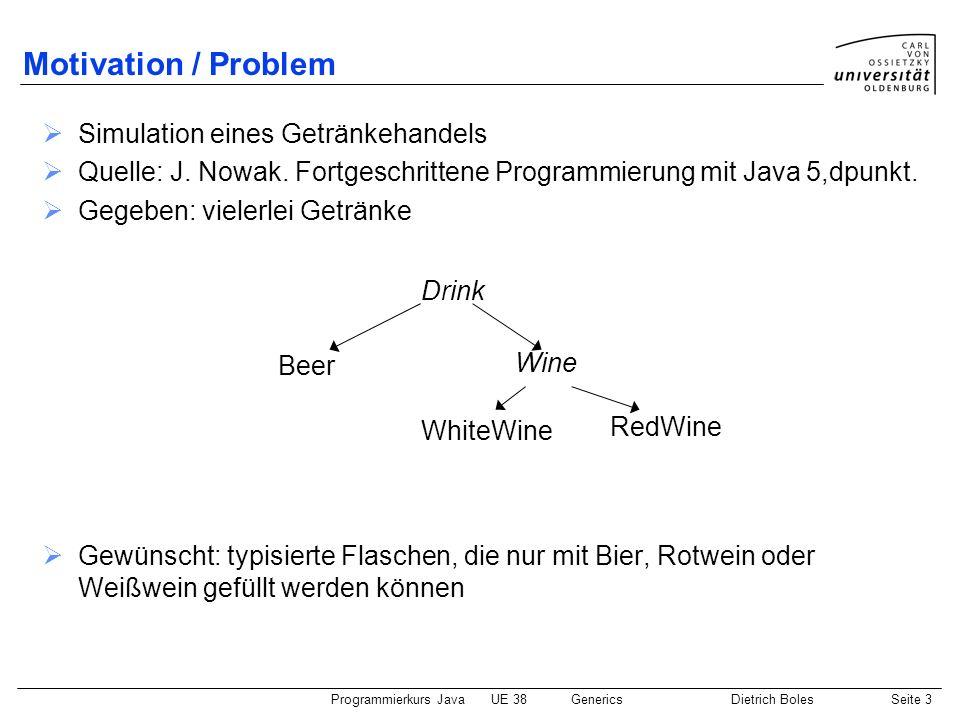 Programmierkurs JavaUE 38GenericsDietrich BolesSeite 24 Wildcards (1) Motivationsproblem: Klasse für Getränkekästen mit beliebigen Flaschen Lösung: Wildcards class BottleBox { private Object[] bottles; private int count = 0; public BottleBox(int number) { this.bottles = new Object[number]; } public void add(Bottle bottle) { this.bottles[this.count] = bottle; this.count++; } public Bottle getBottle(int index) { return (Bottle )this.bottles[index]; }