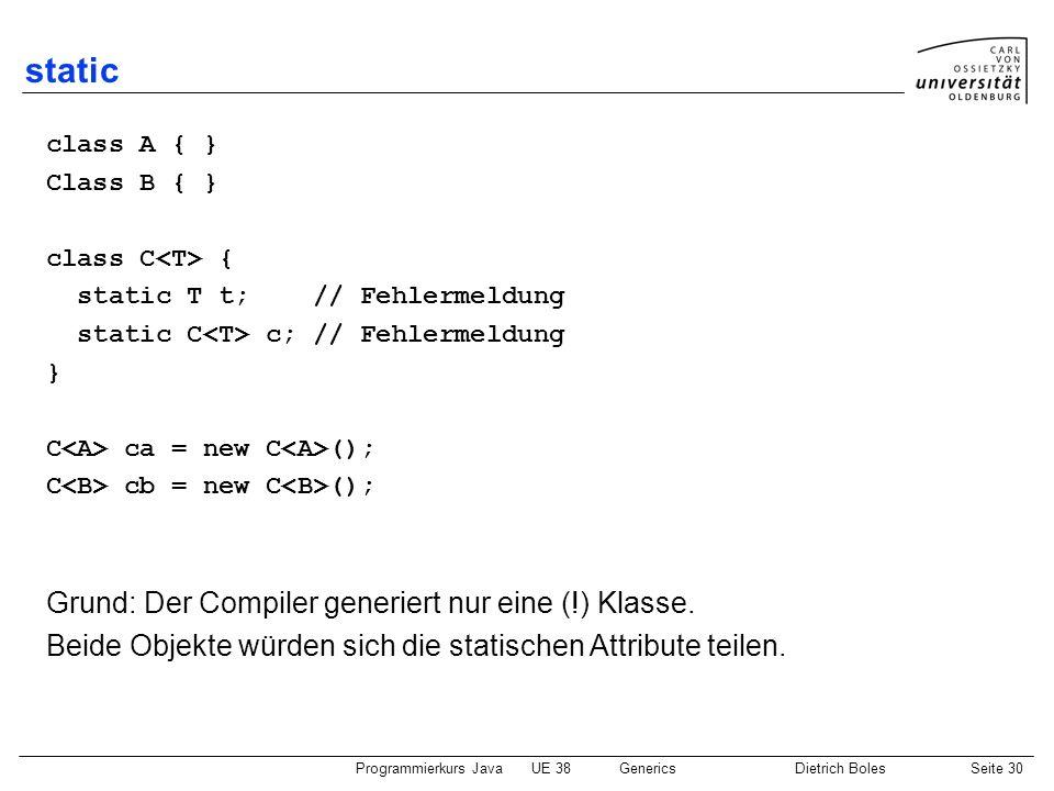 Programmierkurs JavaUE 38GenericsDietrich BolesSeite 30 static class A { } Class B { } class C { static T t; // Fehlermeldung static C c; // Fehlermel