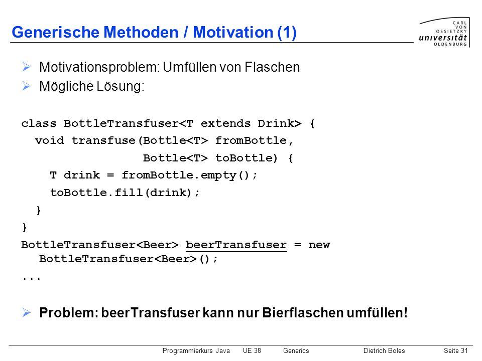 Programmierkurs JavaUE 38GenericsDietrich BolesSeite 31 Generische Methoden / Motivation (1) Motivationsproblem: Umfüllen von Flaschen Mögliche Lösung