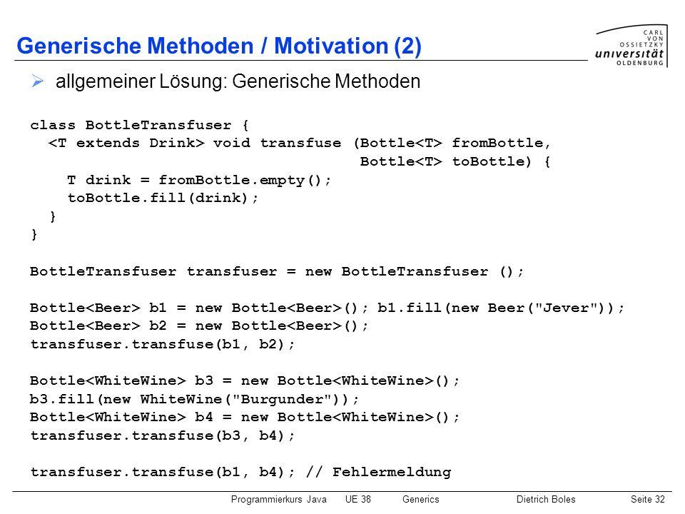 Programmierkurs JavaUE 38GenericsDietrich BolesSeite 32 Generische Methoden / Motivation (2) allgemeiner Lösung: Generische Methoden class BottleTrans