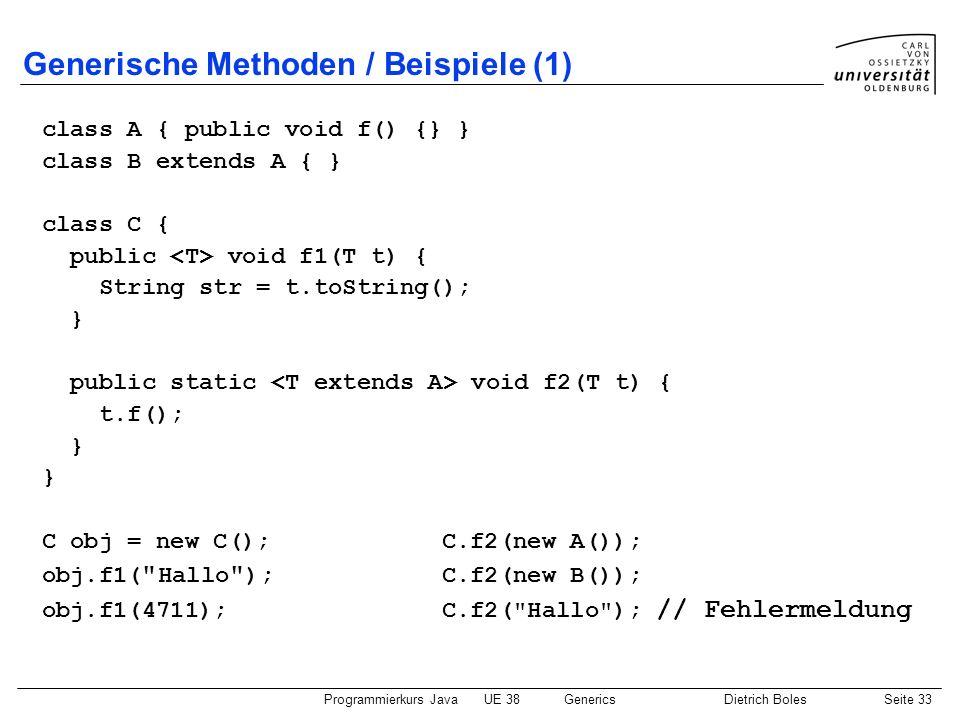 Programmierkurs JavaUE 38GenericsDietrich BolesSeite 33 Generische Methoden / Beispiele (1) class A { public void f() {} } class B extends A { } class