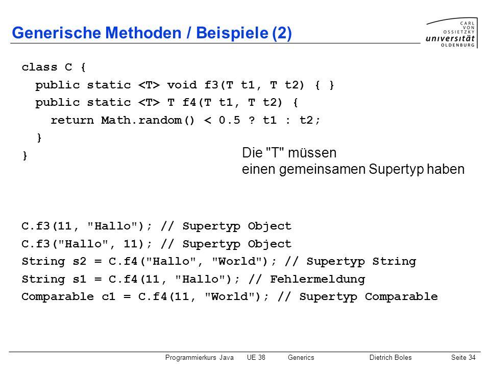 Programmierkurs JavaUE 38GenericsDietrich BolesSeite 34 Generische Methoden / Beispiele (2) class C { public static void f3(T t1, T t2) { } public sta