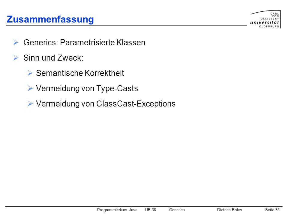 Programmierkurs JavaUE 38GenericsDietrich BolesSeite 35 Zusammenfassung Generics: Parametrisierte Klassen Sinn und Zweck: Semantische Korrektheit Verm