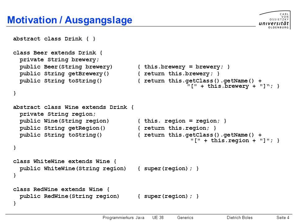 Programmierkurs JavaUE 38GenericsDietrich BolesSeite 15 Generische JDK-Klassen / Beispiel import java.util.Vector; import java.util.Iterator; public class IteratorBspMitCast { public static void main(String[] args) { Vector speicher = new Vector(); speicher.add(4711); speicher.add(46); speicher.add(33); int summe = 0; Iterator iter = speicher.iterator(); while (iter.hasNext()) { summe += (Integer)iter.next(); } System.out.println(summe); } Cast notwendig.