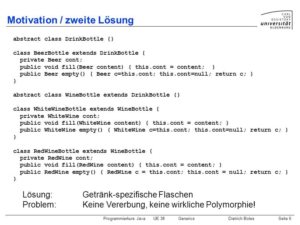 Programmierkurs JavaUE 38GenericsDietrich BolesSeite 7 Motivation / dritte Lösung (1) class Bottle { private T content; public boolean isEmpty() { return this.content == null; } public void fill (T content) { this.content = content; } public T empty() { T content = this.content; this.content = null; return content; } Lösung:- Generische (parametrisierte) Klasse - T ist formaler Typ-Parameter (Typ-Variable) der Klasse Bottle