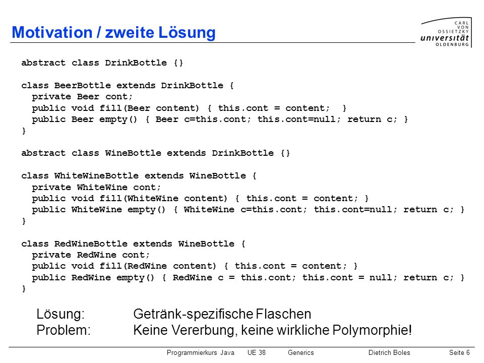 Programmierkurs JavaUE 38GenericsDietrich BolesSeite 17 Generische JDK-Klassen / Beispiel import java.util.Vector; public class IteratorBspFor { public static void main(String[] args) { Vector speicher = new Vector (); speicher.add(4711); speicher.add(46); speicher.add(33); int summe = 0; for (Integer i : speicher) { summe += i; } System.out.println(summe); } neue for-Schleife