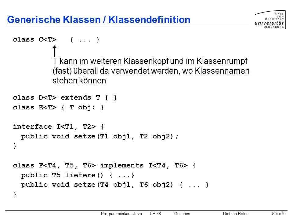 Programmierkurs JavaUE 38GenericsDietrich BolesSeite 10 Generische Klassen / Objekte und Objektvariablen class C { public T f(T t) {...} } class A { } class B { } C obj = new C (); C obj2 = new C (); A a = obj.f(new A()); B b = obj2.f(new B()); A a2 = obj.f(new B()); // Fehlermeldung durch Compiler Formaler Typ-Parameter Aktueller Typ-Parameter (Klasse, kein Standarddatentyp) Parametrisierte Klasse / Typ