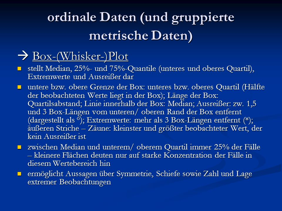 ordinale Daten (und gruppierte metrische Daten) Box-(Whisker-)Plot Box-(Whisker-)Plot stellt Median, 25%- und 75%-Quantile (unteres und oberes Quartil