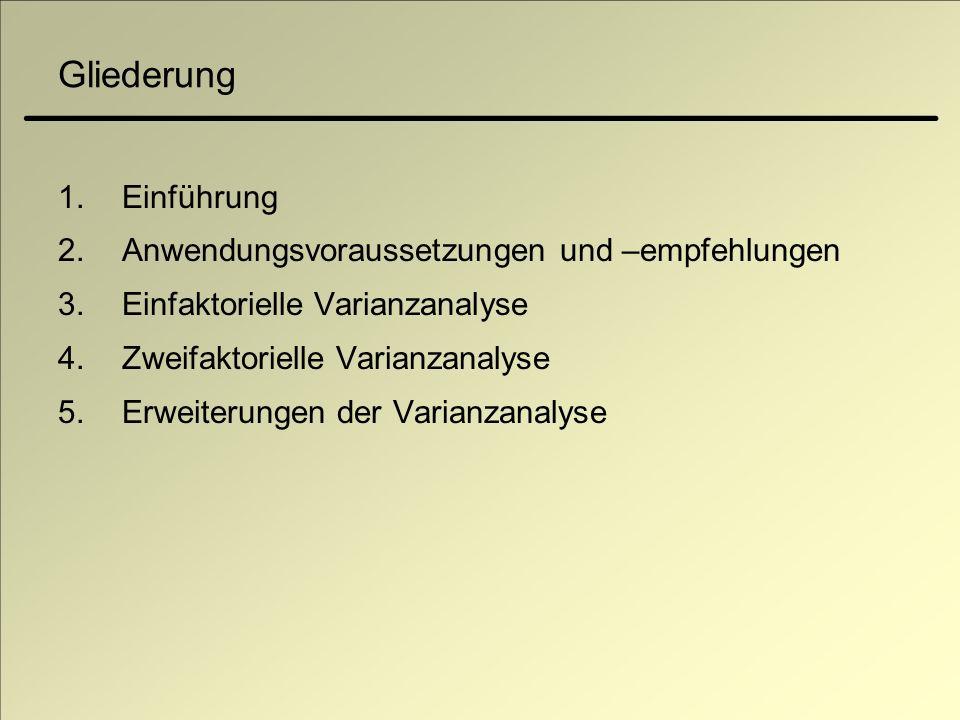 Gliederung 1.Einführung 2.Anwendungsvoraussetzungen und –empfehlungen 3.Einfaktorielle Varianzanalyse 4.Zweifaktorielle Varianzanalyse 5.Erweiterungen