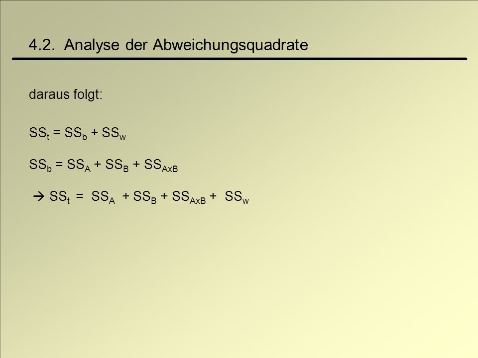 4.2. Analyse der Abweichungsquadrate daraus folgt: SS t = SS b + SS w SS b = SS A + SS B + SS AxB SS t = SS A + SS B + SS AxB + SS w