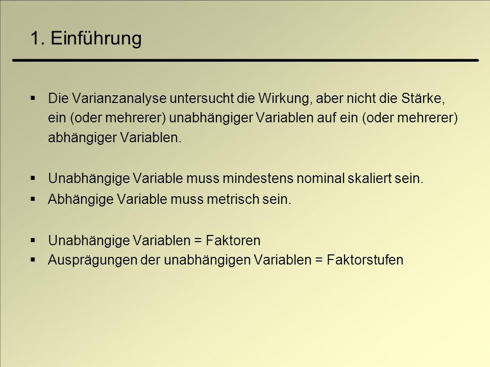 1. Einführung Die Varianzanalyse untersucht die Wirkung, aber nicht die Stärke, ein (oder mehrerer) unabhängiger Variablen auf ein (oder mehrerer) abh