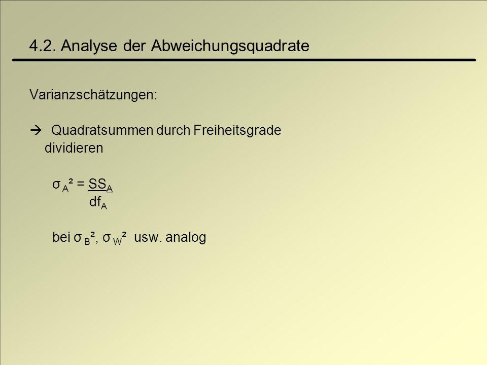 4.2. Analyse der Abweichungsquadrate Varianzschätzungen: Quadratsummen durch Freiheitsgrade dividieren σ A ² = SS A df A bei σ B ², σ W ² usw. analog