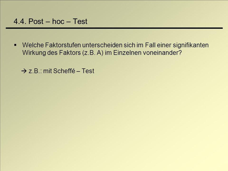 4.4. Post – hoc – Test Welche Faktorstufen unterscheiden sich im Fall einer signifikanten Wirkung des Faktors (z.B. A) im Einzelnen voneinander? z.B.:
