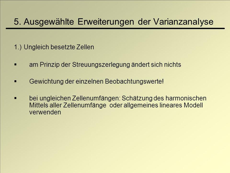 5. Ausgewählte Erweiterungen der Varianzanalyse 1.) Ungleich besetzte Zellen am Prinzip der Streuungszerlegung ändert sich nichts Gewichtung der einze