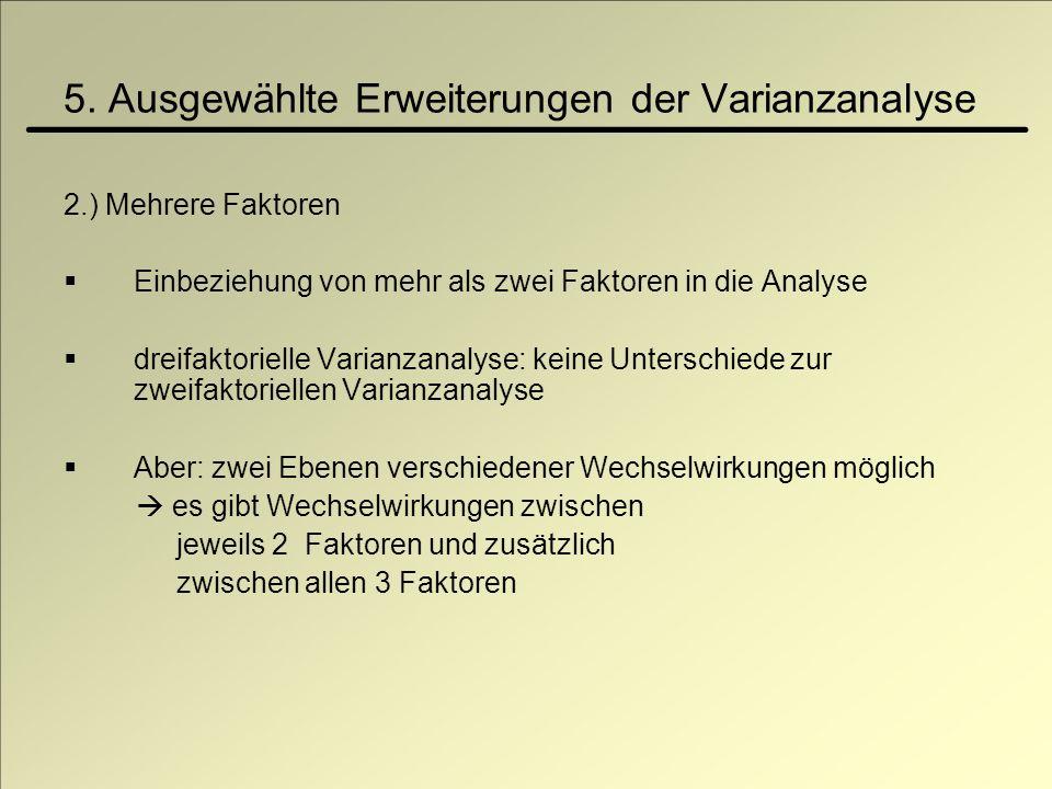 5. Ausgewählte Erweiterungen der Varianzanalyse 2.) Mehrere Faktoren Einbeziehung von mehr als zwei Faktoren in die Analyse dreifaktorielle Varianzana